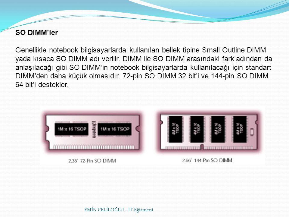 EMİN CELİLOĞLU - IT Eğitmeni SO DIMM'ler Genellikle notebook bilgisayarlarda kullanılan bellek tipine Small Outline DIMM yada kısaca SO DIMM adı veril