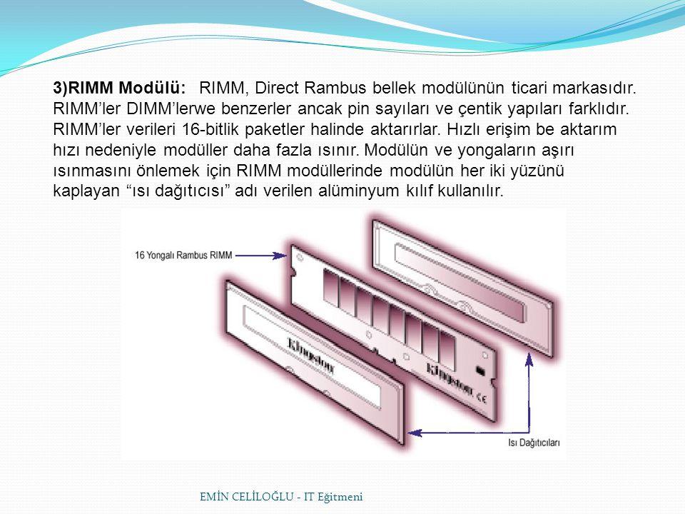 EMİN CELİLOĞLU - IT Eğitmeni 3)RIMM Modülü: RIMM, Direct Rambus bellek modülünün ticari markasıdır. RIMM'ler DIMM'lerwe benzerler ancak pin sayıları v