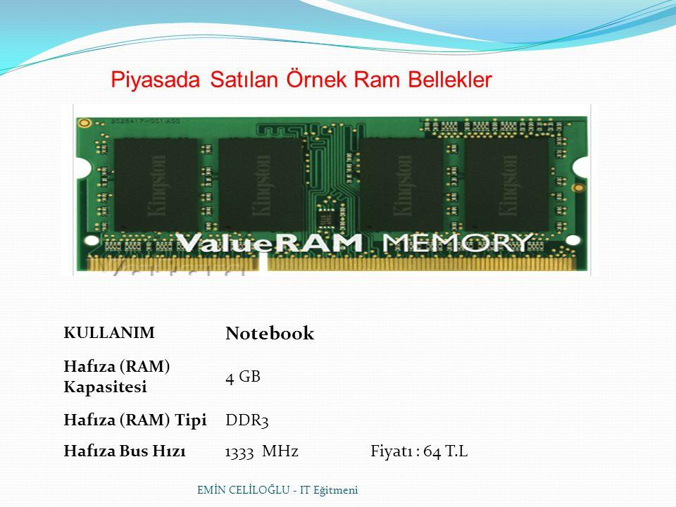 EMİN CELİLOĞLU - IT Eğitmeni Piyasada Satılan Örnek Ram Bellekler KULLANIM Notebook Hafıza (RAM) Kapasitesi 4 GB Hafıza (RAM) TipiDDR3 Hafıza Bus Hızı1333 MHz Fiyatı : 64 T.L
