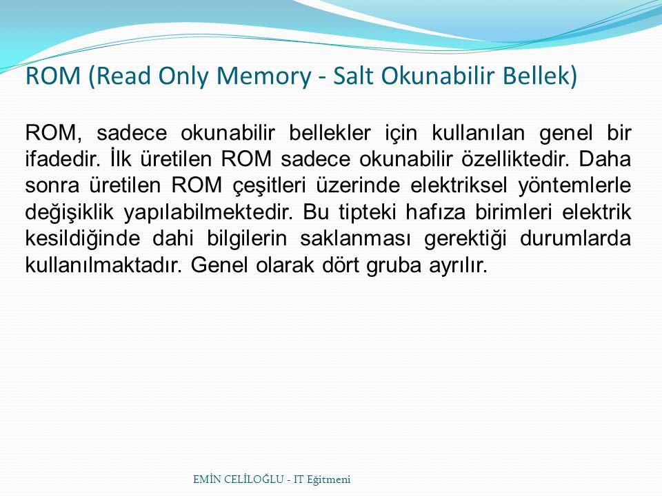 ROM (Read Only Memory - Salt Okunabilir Bellek) ROM, sadece okunabilir bellekler için kullanılan genel bir ifadedir. İlk üretilen ROM sadece okunabili