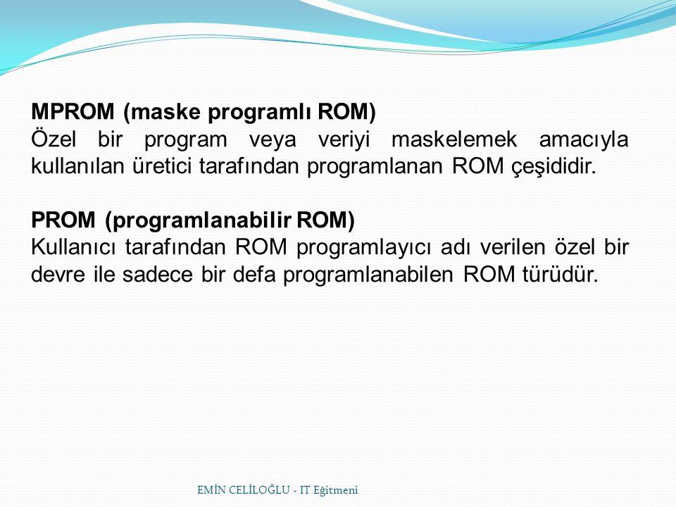 EMİN CELİLOĞLU - IT Eğitmeni MPROM (maske programlı ROM) Özel bir program veya veriyi maskelemek amacıyla kullanılan üretici tarafından programlanan ROM çeşididir.