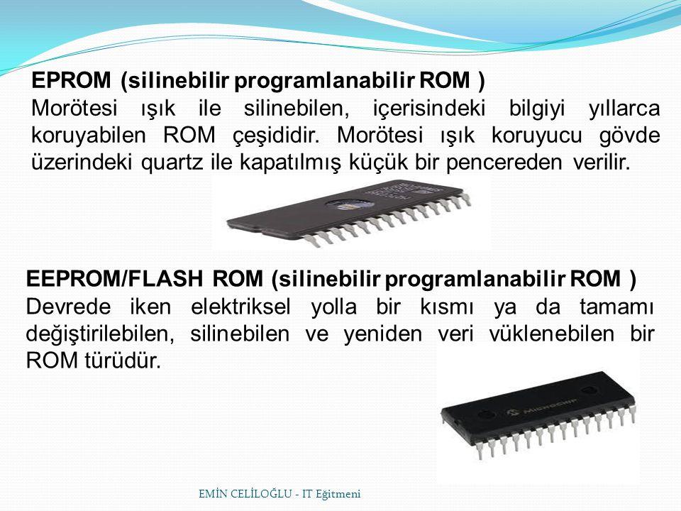 EMİN CELİLOĞLU - IT Eğitmeni EPROM (silinebilir programlanabilir ROM ) Morötesi ışık ile silinebilen, içerisindeki bilgiyi yıllarca koruyabilen ROM çeşididir.