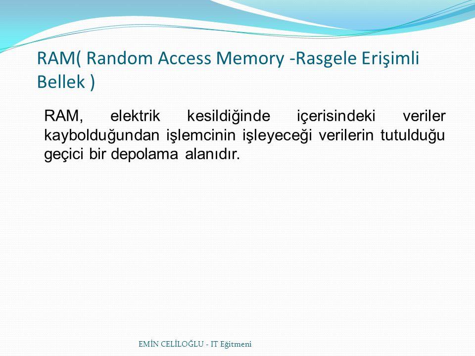 EMİN CELİLOĞLU - IT Eğitmeni RAM( Random Access Memory -Rasgele Erişimli Bellek ) RAM, elektrik kesildiğinde içerisindeki veriler kaybolduğundan işlemcinin işleyeceği verilerin tutulduğu geçici bir depolama alanıdır.