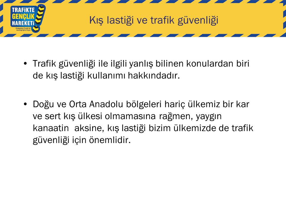Trafik güvenliği ile ilgili yanlış bilinen konulardan biri de kış lastiği kullanımı hakkındadır. Doğu ve Orta Anadolu bölgeleri hariç ülkemiz bir kar