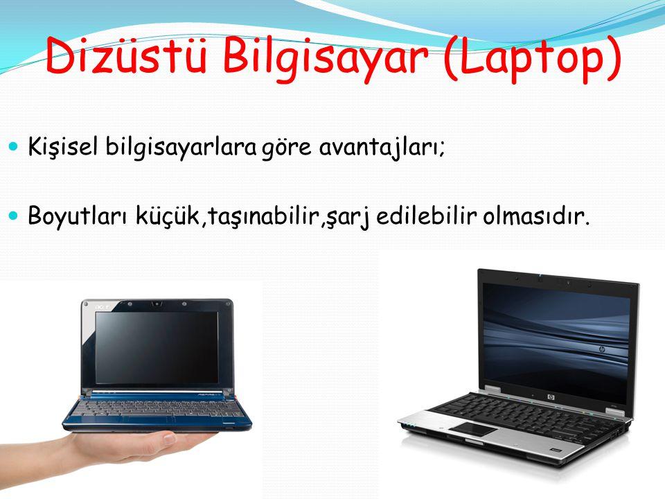 Dizüstü Bilgisayar (Laptop) Kişisel bilgisayarlara göre avantajları; Boyutları küçük,taşınabilir,şarj edilebilir olmasıdır.