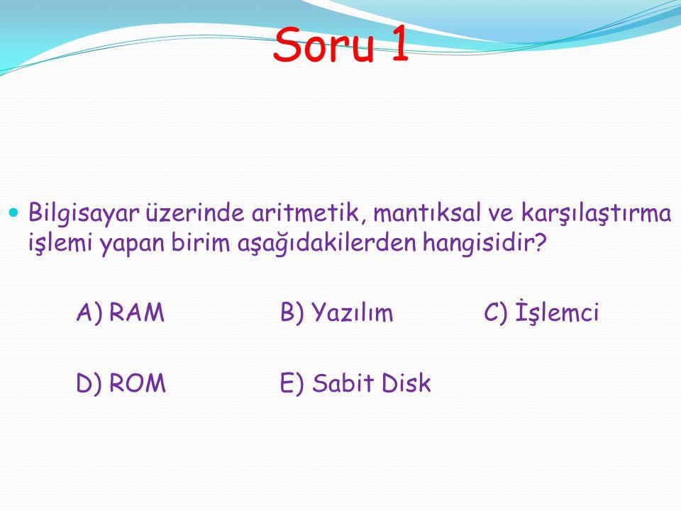 Soru 1 Bilgisayar üzerinde aritmetik, mantıksal ve karşılaştırma işlemi yapan birim aşağıdakilerden hangisidir? A) RAMB) YazılımC) İşlemci D) ROME) Sa