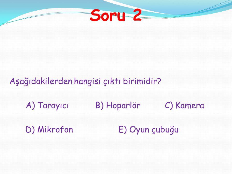 Soru 2 Aşağıdakilerden hangisi çıktı birimidir? A) TarayıcıB) HoparlörC) Kamera D) MikrofonE) Oyun çubuğu