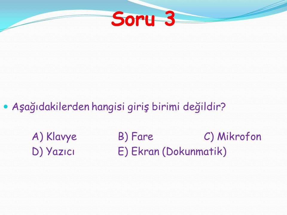Aşağıdakilerden hangisi giriş birimi değildir? A) KlavyeB) FareC) Mikrofon D) YazıcıE) Ekran (Dokunmatik) Soru 3