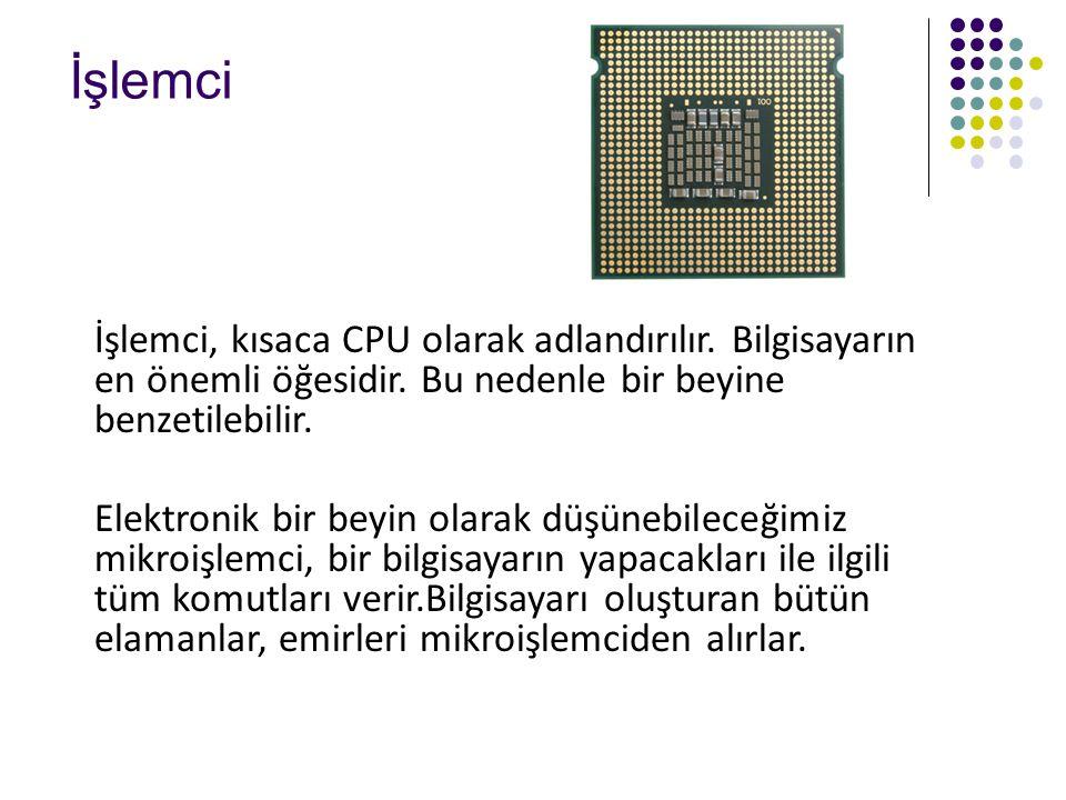 İşlemci İşlemci, kısaca CPU olarak adlandırılır. Bilgisayarın en önemli öğesidir. Bu nedenle bir beyine benzetilebilir. Elektronik bir beyin olarak dü