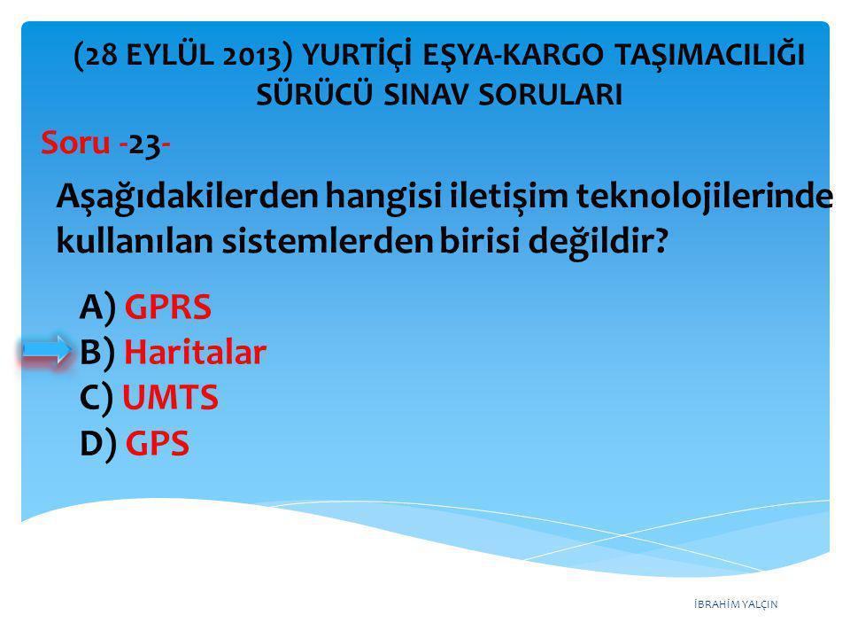 İBRAHİM YALÇIN A) GPRS B) Haritalar C) UMTS D) GPS (28 EYLÜL 2013) YURTİÇİ EŞYA-KARGO TAŞIMACILIĞI SÜRÜCÜ SINAV SORULARI Aşağıdakilerden hangisi ileti