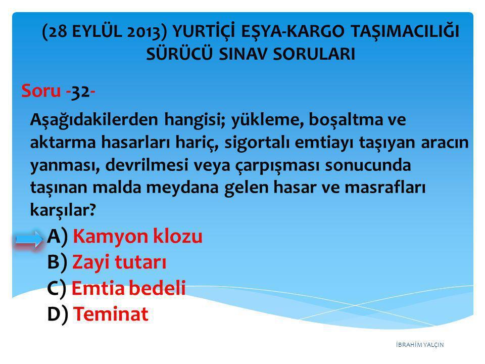İBRAHİM YALÇIN A) Kamyon klozu B) Zayi tutarı C) Emtia bedeli D) Teminat (28 EYLÜL 2013) YURTİÇİ EŞYA-KARGO TAŞIMACILIĞI SÜRÜCÜ SINAV SORULARI Aşağıda