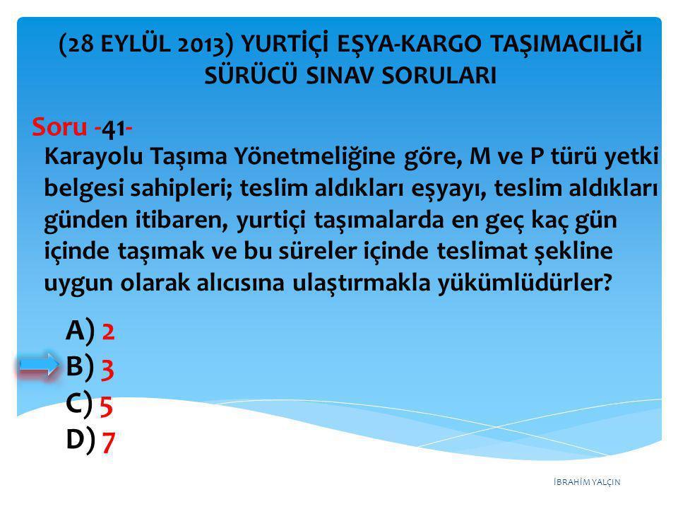 İBRAHİM YALÇIN A) 2 B) 3 C) 5 D) 7 (28 EYLÜL 2013) YURTİÇİ EŞYA-KARGO TAŞIMACILIĞI SÜRÜCÜ SINAV SORULARI Karayolu Taşıma Yönetmeliğine göre, M ve P tü