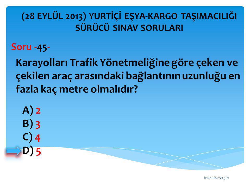 İBRAHİM YALÇIN A) 2 B) 3 C) 4 D) 5 (28 EYLÜL 2013) YURTİÇİ EŞYA-KARGO TAŞIMACILIĞI SÜRÜCÜ SINAV SORULARI Karayolları Trafik Yönetmeliğine göre çeken v