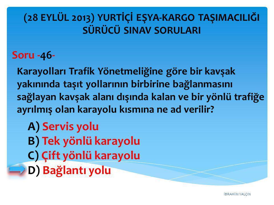 İBRAHİM YALÇIN A) Servis yolu B) Tek yönlü karayolu C) Çift yönlü karayolu D) Bağlantı yolu (28 EYLÜL 2013) YURTİÇİ EŞYA-KARGO TAŞIMACILIĞI SÜRÜCÜ SIN