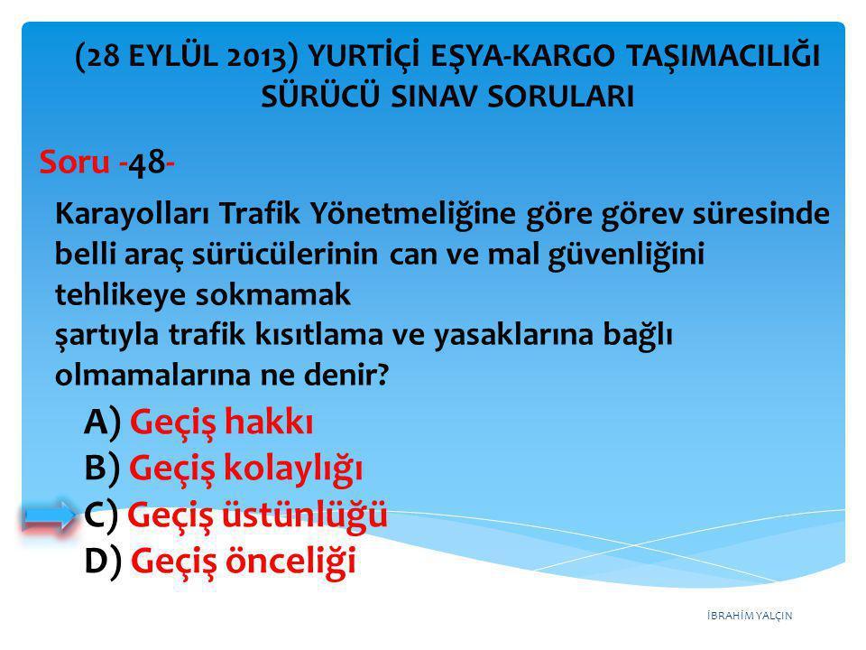 İBRAHİM YALÇIN A) Geçiş hakkı B) Geçiş kolaylığı C) Geçiş üstünlüğü D) Geçiş önceliği (28 EYLÜL 2013) YURTİÇİ EŞYA-KARGO TAŞIMACILIĞI SÜRÜCÜ SINAV SOR