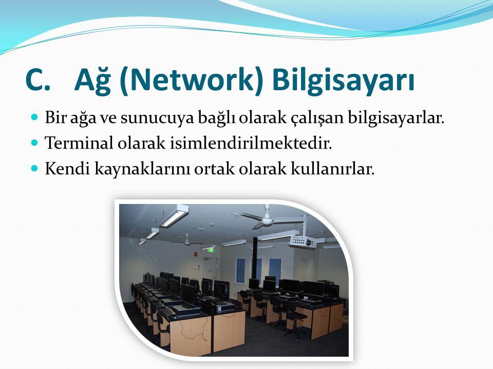 C.Ağ (Network) Bilgisayarı Bir ağa ve sunucuya bağlı olarak çalışan bilgisayarlar. Terminal olarak isimlendirilmektedir. Kendi kaynaklarını ortak olar