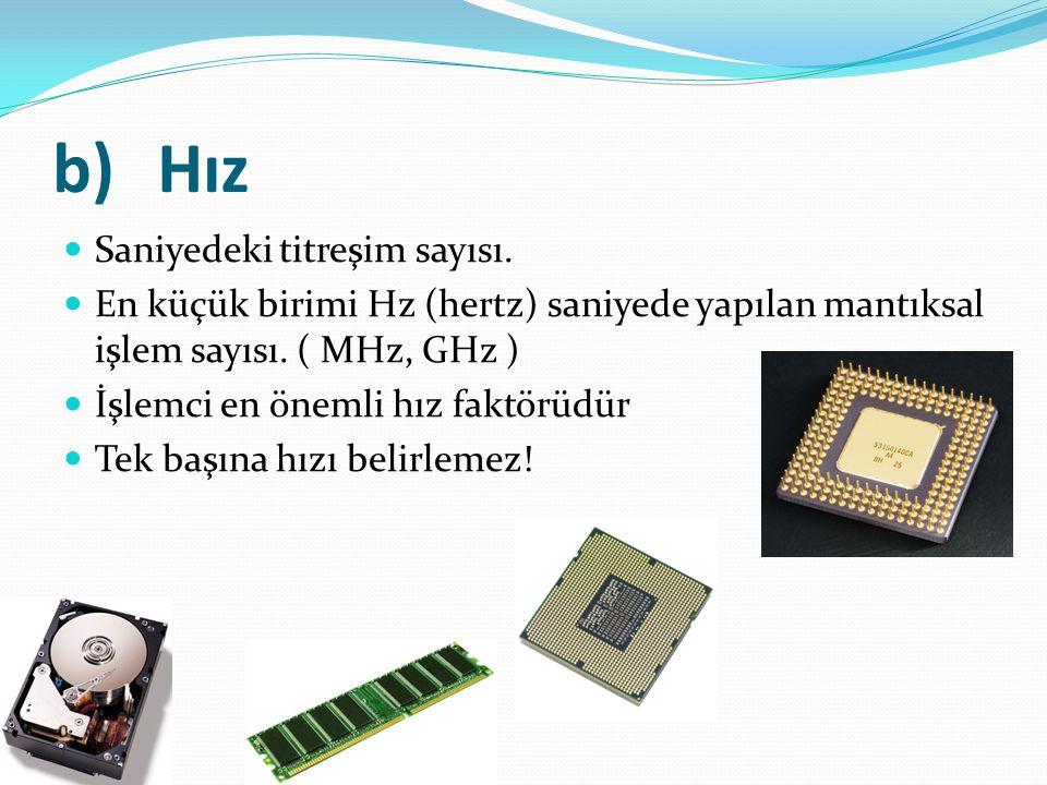 b)Hız Saniyedeki titreşim sayısı. En küçük birimi Hz (hertz) saniyede yapılan mantıksal işlem sayısı. ( MHz, GHz ) İşlemci en önemli hız faktörüdür Te