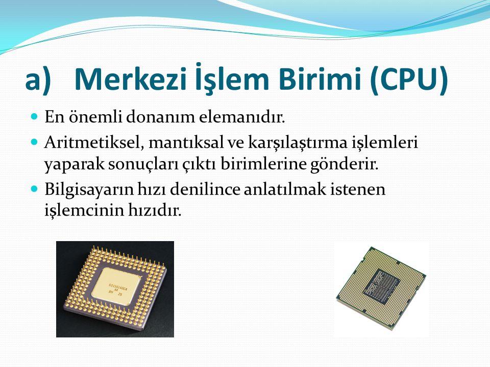 a)Merkezi İşlem Birimi (CPU) En önemli donanım elemanıdır. Aritmetiksel, mantıksal ve karşılaştırma işlemleri yaparak sonuçları çıktı birimlerine gönd