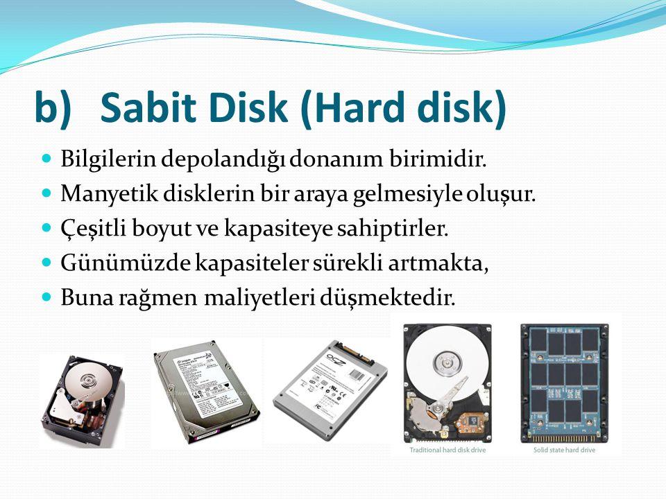 b)Sabit Disk (Hard disk) Bilgilerin depolandığı donanım birimidir. Manyetik disklerin bir araya gelmesiyle oluşur. Çeşitli boyut ve kapasiteye sahipti