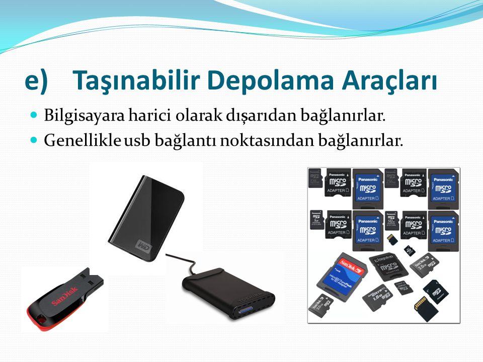 e)Taşınabilir Depolama Araçları Bilgisayara harici olarak dışarıdan bağlanırlar. Genellikle usb bağlantı noktasından bağlanırlar.