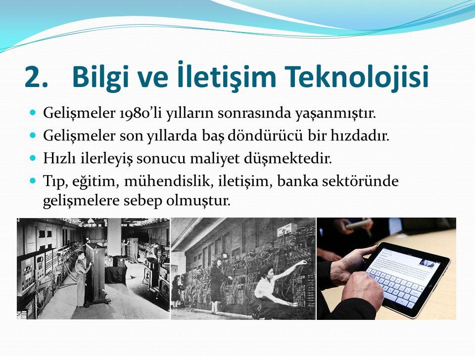 2.Bilgi ve İletişim Teknolojisi Gelişmeler 1980'li yılların sonrasında yaşanmıştır. Gelişmeler son yıllarda baş döndürücü bir hızdadır. Hızlı ilerleyi