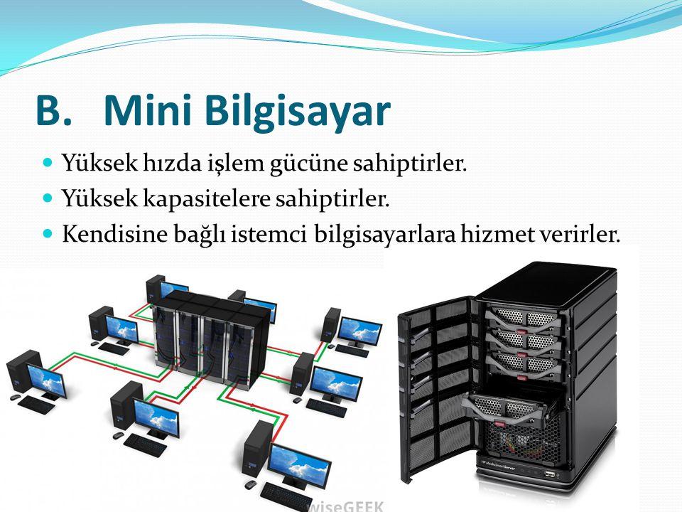 B.Mini Bilgisayar Yüksek hızda işlem gücüne sahiptirler. Yüksek kapasitelere sahiptirler. Kendisine bağlı istemci bilgisayarlara hizmet verirler.