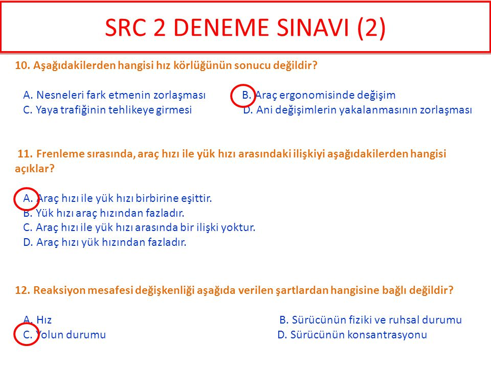 12. Reaksiyon mesafesi değişkenliği aşağıda verilen şartlardan hangisine bağlı değildir? A. Hız B. Sürücünün fiziki ve ruhsal durumu C. Yolun durumu D