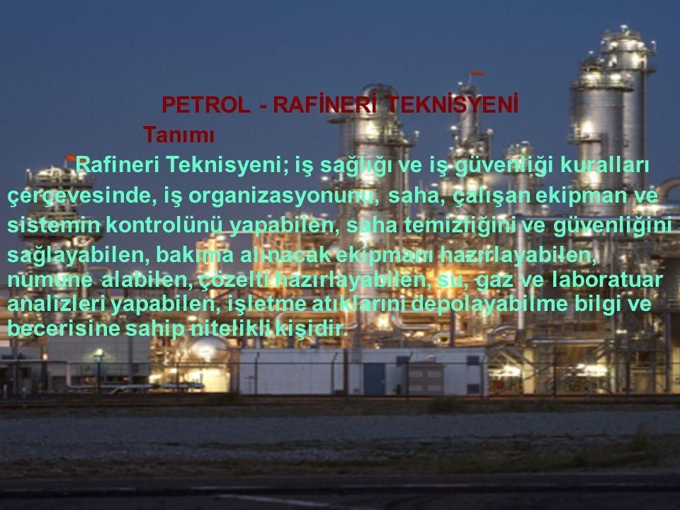 PETROL - RAFİNERİ TEKNİSYENİ Tanımı Rafineri Teknisyeni; iş sağlığı ve iş güvenliği kuralları çerçevesinde, iş organizasyonunu, saha, çalışan ekipman