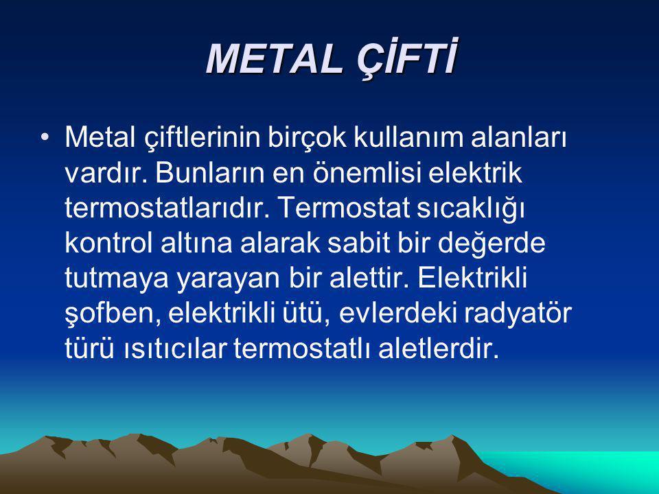 METAL ÇİFTİ Metal çiftlerinin birçok kullanım alanları vardır. Bunların en önemlisi elektrik termostatlarıdır. Termostat sıcaklığı kontrol altına alar