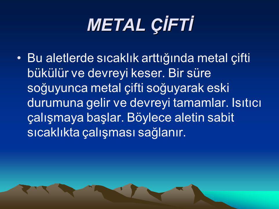 METAL ÇİFTİ Bu aletlerde sıcaklık arttığında metal çifti bükülür ve devreyi keser. Bir süre soğuyunca metal çifti soğuyarak eski durumuna gelir ve dev