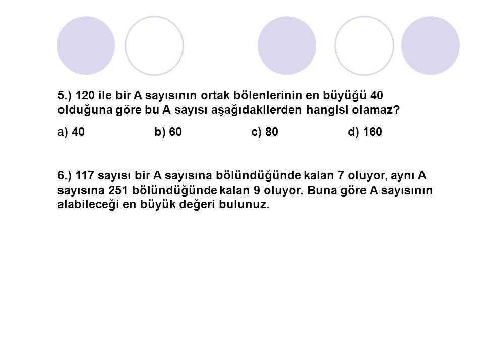 5.) 120 ile bir A sayısının ortak bölenlerinin en büyüğü 40 olduğuna göre bu A sayısı aşağıdakilerden hangisi olamaz? a) 40b) 60c) 80d) 160 6.) 117 sa