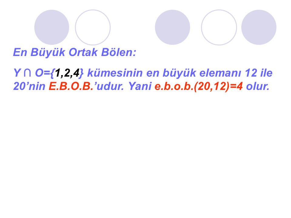 En Büyük Ortak Bölen: Y ∩ O={1,2,4} kümesinin en büyük elemanı 12 ile 20'nin E.B.O.B.'udur. Yani e.b.o.b.(20,12)=4 olur.