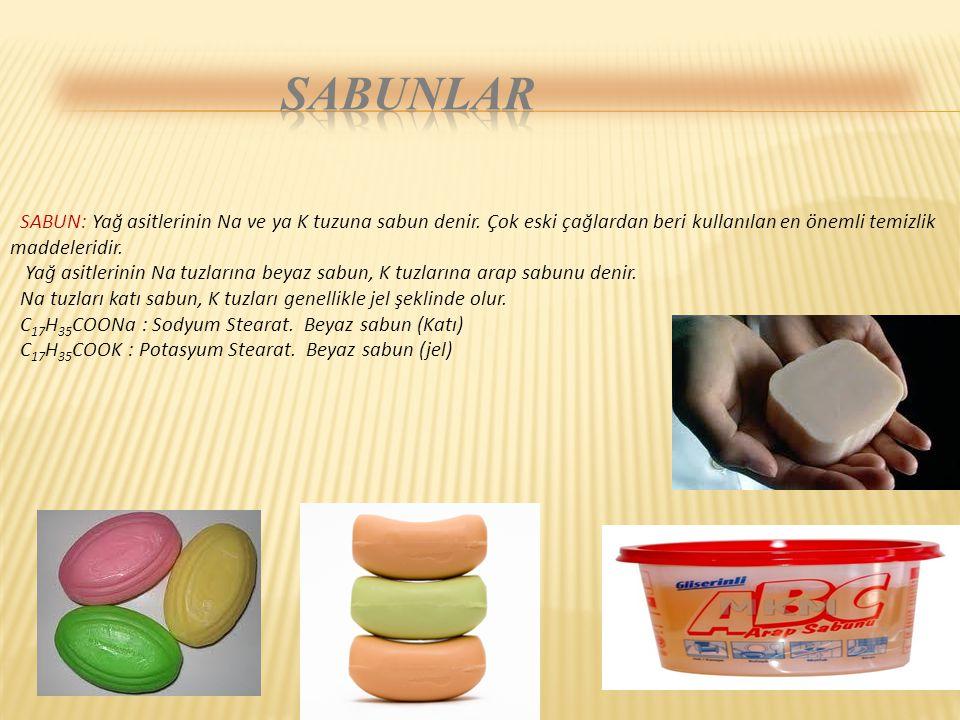 SABUN: Yağ asitlerinin Na ve ya K tuzuna sabun denir. Çok eski çağlardan beri kullanılan en önemli temizlik maddeleridir. Yağ asitlerinin Na tuzlarına