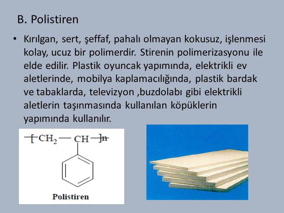 B.Polistiren Kırılgan, sert, şeffaf, pahalı olmayan kokusuz, işlenmesi kolay, ucuz bir polimerdir.