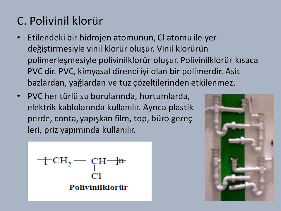 C. Polivinil klorür Etilendeki bir hidrojen atomunun, Cl atomu ile yer değiştirmesiyle vinil klorür oluşur. Vinil klorürün polimerleşmesiyle polivinil