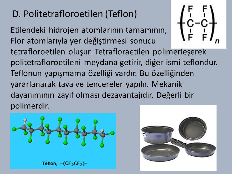 D. Politetrafloroetilen (Teflon) Etilendeki hidrojen atomlarının tamamının, Flor atomlarıyla yer değiştirmesi sonucu tetrafloroetilen oluşur. Tetraflo