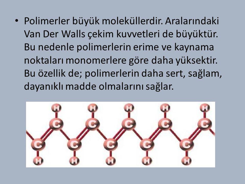 Polimerler büyük moleküllerdir.Aralarındaki Van Der Walls çekim kuvvetleri de büyüktür.