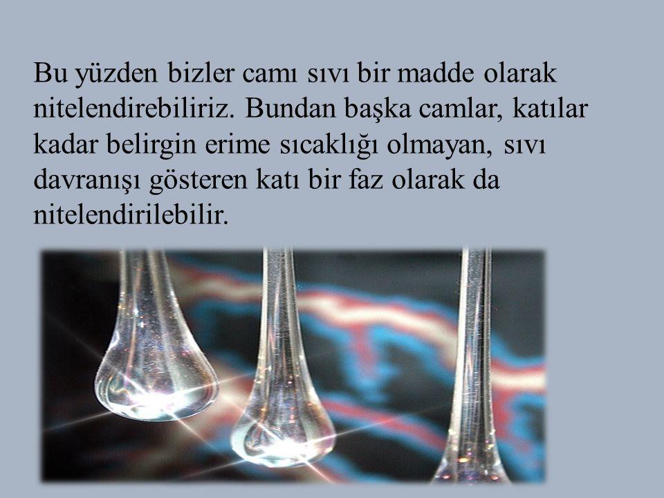 Bu yüzden bizler camı sıvı bir madde olarak nitelendirebiliriz.