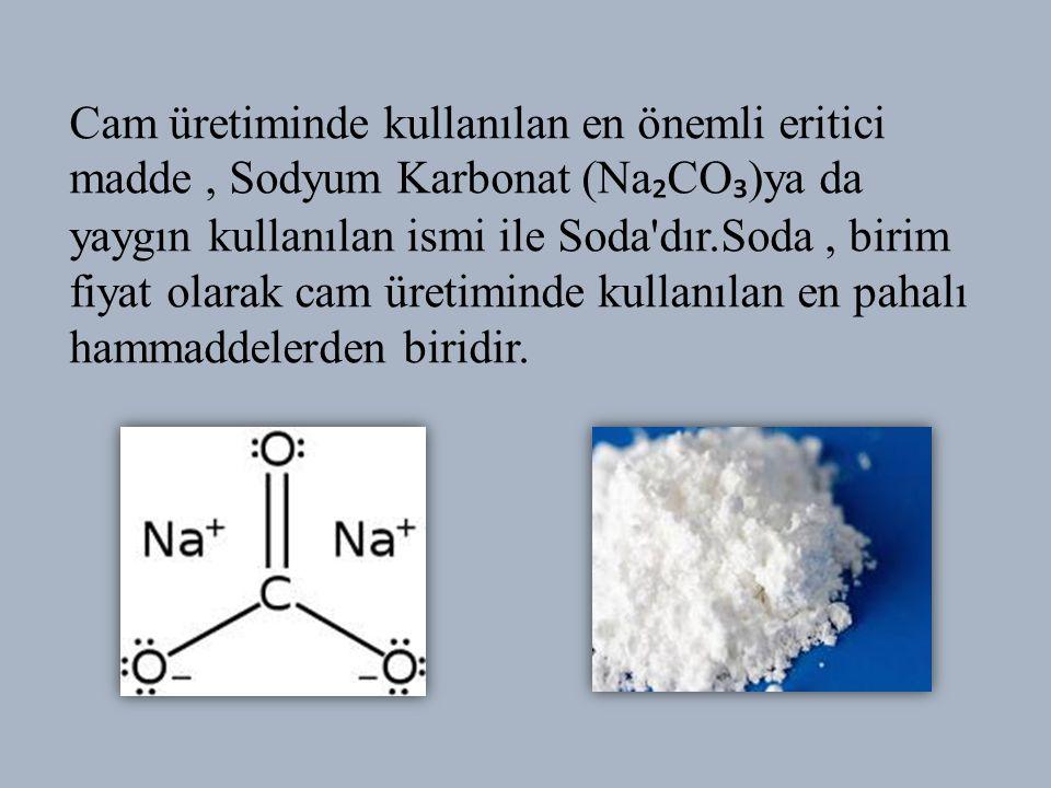 Cam üretiminde kullanılan en önemli eritici madde, Sodyum Karbonat (Na ₂ CO ₃ )ya da yaygın kullanılan ismi ile Soda dır.Soda, birim fiyat olarak cam üretiminde kullanılan en pahalı hammaddelerden biridir.