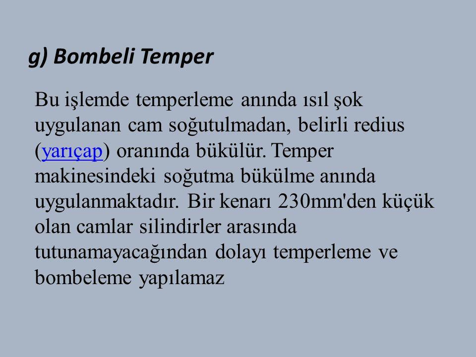 g) Bombeli Temper Bu işlemde temperleme anında ısıl şok uygulanan cam soğutulmadan, belirli redius (yarıçap) oranında bükülür.