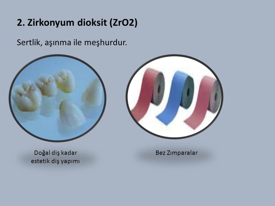 2.Zirkonyum dioksit (ZrO2) Sertlik, aşınma ile meşhurdur.
