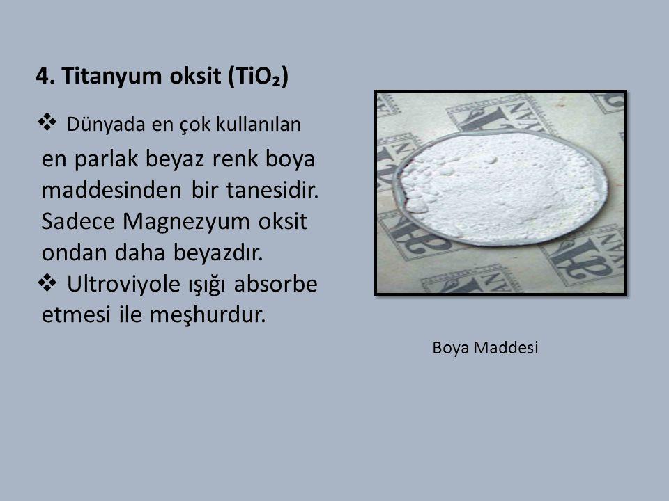 4. Titanyum oksit (TiO₂)  Dünyada en çok kullanılan en parlak beyaz renk boya maddesinden bir tanesidir. Sadece Magnezyum oksit ondan daha beyazdır.