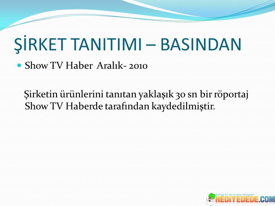ŞİRKET TANITIMI – BASINDAN Show TV Haber Aralık- 2010 Şirketin ürünlerini tanıtan yaklaşık 30 sn bir röportaj Show TV Haberde tarafından kaydedilmişti