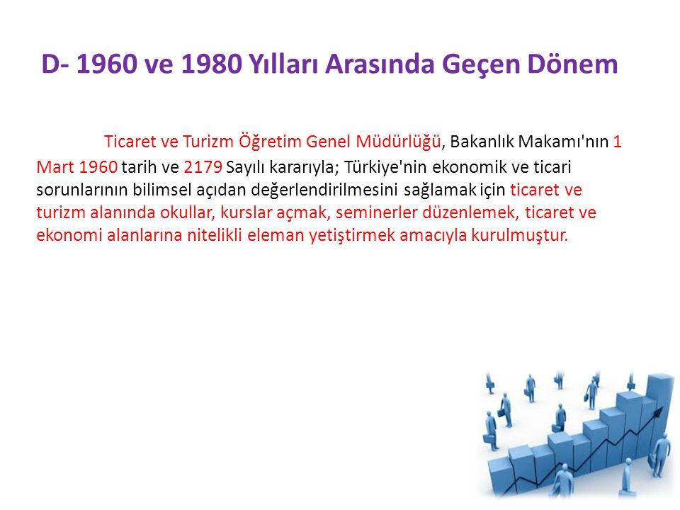 D- 1960 ve 1980 Yılları Arasında Geçen Dönem Ticaret ve Turizm Öğretim Genel Müdürlüğü, Bakanlık Makamı nın 1 Mart 1960 tarih ve 2179 Sayılı kararıyla; Türkiye nin ekonomik ve ticari sorunlarının bilimsel açıdan değerlendirilmesini sağlamak için ticaret ve turizm alanında okullar, kurslar açmak, seminerler düzenlemek, ticaret ve ekonomi alanlarına nitelikli eleman yetiştirmek amacıyla kurulmuştur.