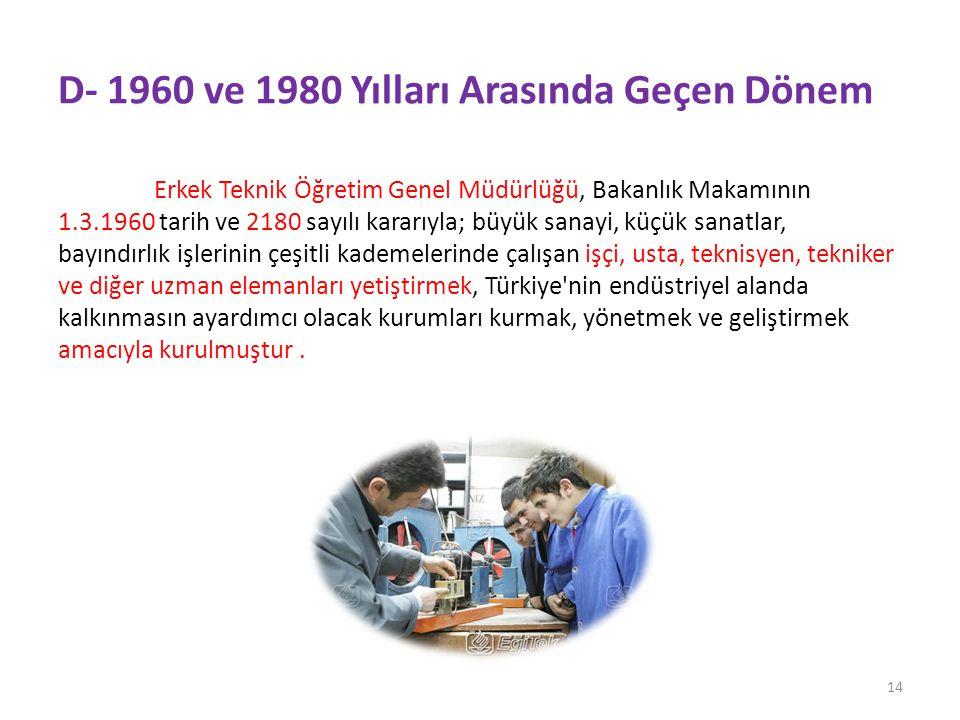 D- 1960 ve 1980 Yılları Arasında Geçen Dönem Erkek Teknik Öğretim Genel Müdürlüğü, Bakanlık Makamının 1.3.1960 tarih ve 2180 sayılı kararıyla; büyük sanayi, küçük sanatlar, bayındırlık işlerinin çeşitli kademelerinde çalışan işçi, usta, teknisyen, tekniker ve diğer uzman elemanları yetiştirmek, Türkiye nin endüstriyel alanda kalkınmasın ayardımcı olacak kurumları kurmak, yönetmek ve geliştirmek amacıyla kurulmuştur.