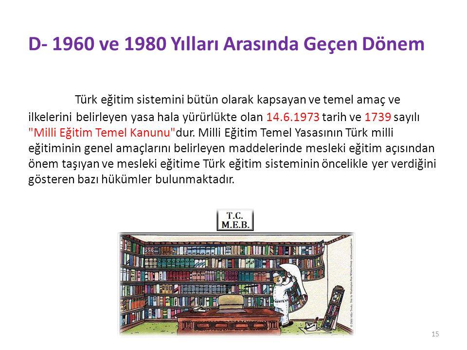 D- 1960 ve 1980 Yılları Arasında Geçen Dönem Türk eğitim sistemini bütün olarak kapsayan ve temel amaç ve ilkelerini belirleyen yasa hala yürürlükte olan 14.6.1973 tarih ve 1739 sayılı Milli Eğitim Temel Kanunu dur.