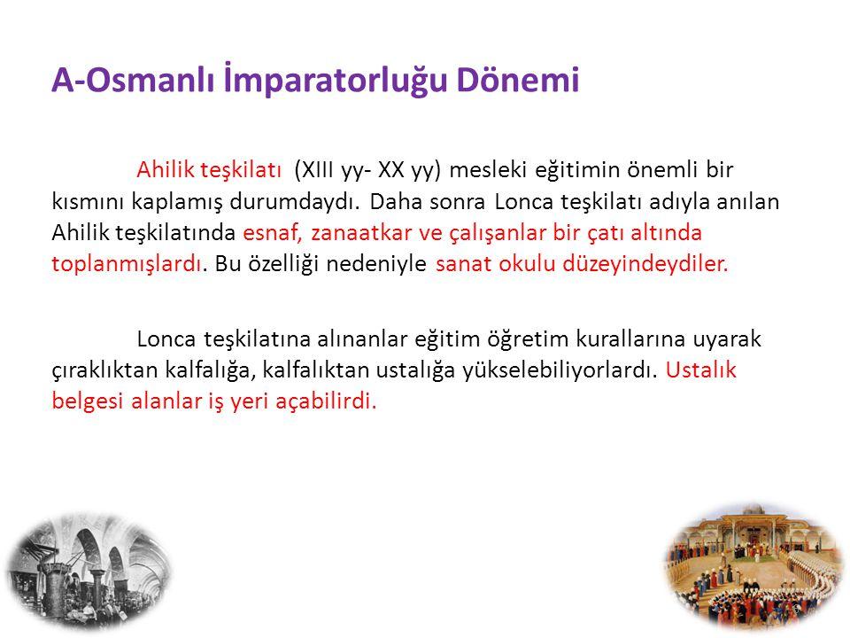 A-Osmanlı İmparatorluğu Dönemi Ahilik teşkilatı (XIII yy- XX yy) mesleki eğitimin önemli bir kısmını kaplamış durumdaydı.
