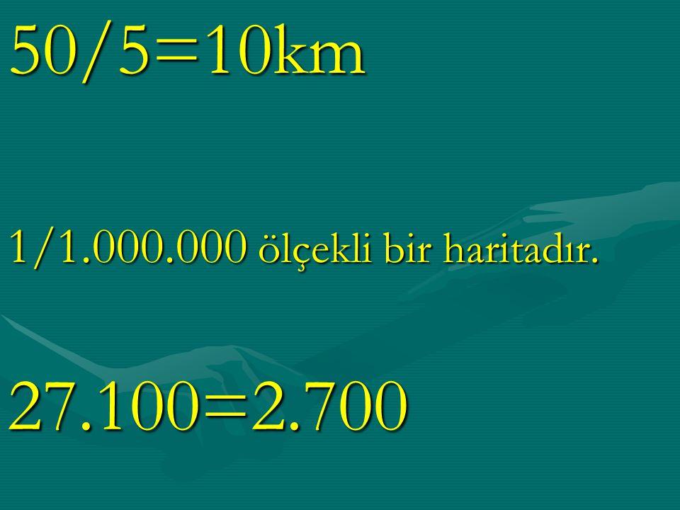 50/5=10km 1/1.000.000 ölçekli bir haritadır. 27.100=2.700