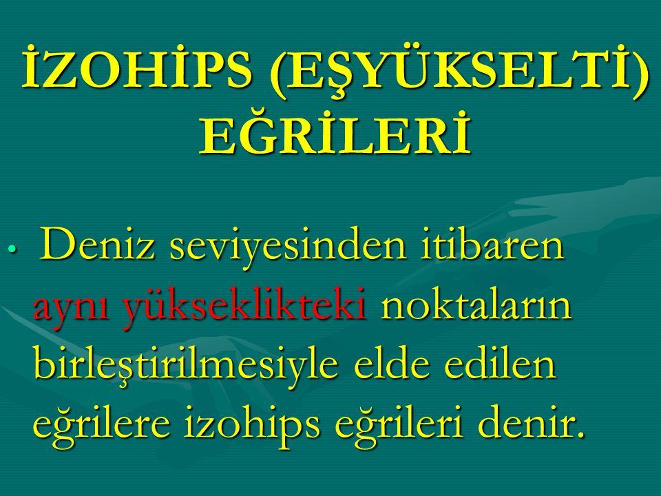 İZOHİPS (EŞYÜKSELTİ) EĞRİLERİ Deniz seviyesinden itibaren aynı yükseklikteki noktaların birleştirilmesiyle elde edilen eğrilere izohips eğrileri denir.