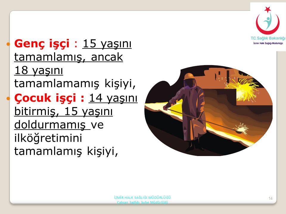 14 Genç işçi : 15 yaşını tamamlamış, ancak 18 yaşını tamamlamamış kişiyi, Çocuk işçi : 14 yaşını bitirmiş, 15 yaşını doldurmamış ve ilköğretimini tama